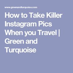 How to Take Killer Instagram Pics When you Travel   Green and Turquoise