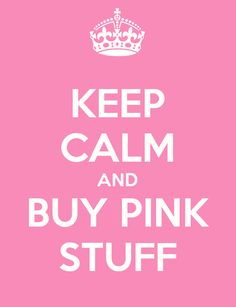 Keep calm and buy pink stuff- didn't used to like pink- Like alot now especially Victoria 's Secret's Line PINK