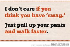 """""""I don't care if you think you have 'swag.' Just pull up your pants and walk faster.""""  YES!"""