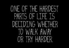 One Of The Hardest Parts Of Life Is Deciding Whether To Walk Away Or Try Harder. inspirationall-quotes