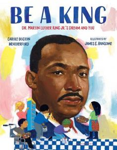 Be A King: Dr. Martin Luther King Jr.'s Dream and You by Carole Boston Weatherford (ASKING QUESTIONS, AUTHOR'S PURPOSE/PERSPECTIVE/BIAS, BIOGRAPHY/AUTOBIOGRAPHY/MEMOIR, CLASSROOM LIBRARY BUY, CLOSE READING/ANALYSIS, MAKING CONNECTIONS, MULTICULTURAL, NONFICTION PICTURE BOOK WEDNESDAY, PICTURE BOOK, READ ALOUD, REFLECTION, TEXT STRUCTURE, THEME, VOCABULARY/VOCABULARY DEVELOPMENT)