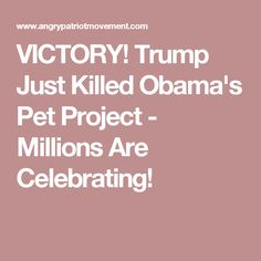 VICTORY! Trump Just Killed Obama's Pet Project - Millions Are Celebrating!