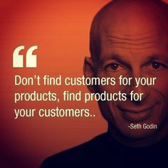 """""""Dont find customers for your products, find products for your customers..."""" -Seth Godin"""