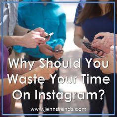 Why Should You Waste Your Time on Instagram?