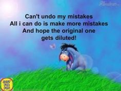 Quotes Sayings and Affirmations Can't undo my mistakes. All I can do is make more mistakes & hope the original one gets diluted. Eeyore Quotes, Winnie The Pooh Quotes, Winnie The Pooh Friends, Mom Quotes, Best Quotes, Funny Quotes, Life Quotes, Friend Quotes, Funny Pics
