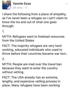 I share the following from a place of empathy as I've never been a refugee so I can't claim to know the ins and out of what one goes through:  1. MYTH: Refugees want to freeload resources from the United States FACT: The majority refugees are very hard working educated individuals who used to thrive before their countries became war torn.  2. MYTH: People are mad over the travel ban because they want to enter the country without vetting. FACT: The USA already has an extreme lengthy and…