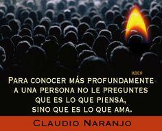 Para conocer más profundamente a una persona no le preguntes qué es lo que piensa, sino qué es lo que AMA (Claudio Naranjo)