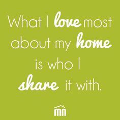 """""""WHAT I LOVE MOST ABOUT MY HOME IS WHO I SHARE IT WITH"""" #quote #home #realestate"""