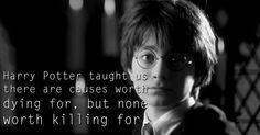 Harry Potter taught us there are causes worth dying for, but none worth killing for.