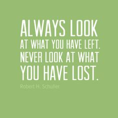 """""""Always look at what you have left. never look at what you have lost."""" by Robert H. Schuller #34 - Behappy.me"""