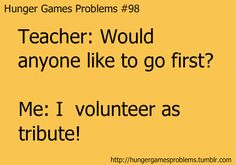 "Hunger Games Problems #98  We start archery in gym soon, and my friends and I are seriously hoping our teach asks for volunteers so we can say, ""I volunteer a tribute!"""