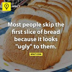"""""""Most people skip the first slice of bread because it looks ugly to them."""" Well…"""