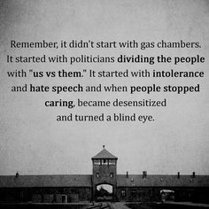 """Remeber, it didn't start with gas chambers. It started with politicians dividing people into """"us vs them"""". It started with intolerance and hate speech and when people stopped caring, became desensitised and turned a blind eye. Quotes To Live By, Me Quotes, Blind Eyes, Stop Caring, Holocaust Memorial, Thing 1, Social Justice, Inspire Me, Frases"""