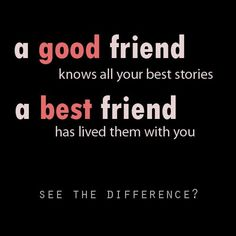 A Good Friend Knows All Your Best Stories. A Best Friend Has Lived Them With