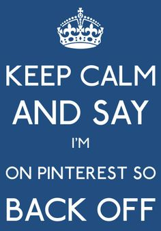 keepcalm and say I'm on pinterest so back off-by arzu