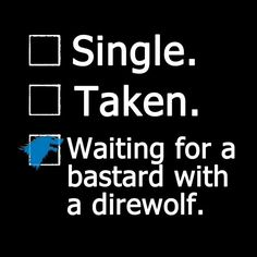 Single. Taken. Waiting for a bastard with a direwolf.