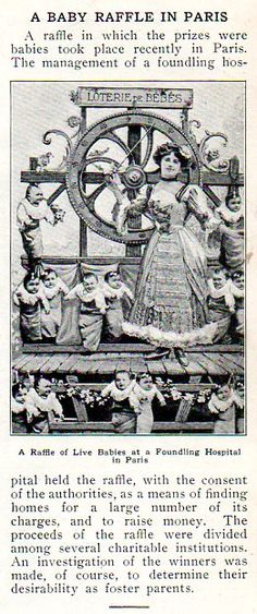 In the history of raffles and lotteries, tontines and lottos, few would rank so high in the Department of Forbidden Weirdness as this 1912 Parisian lottery of babies.  Thank god for birth control today.