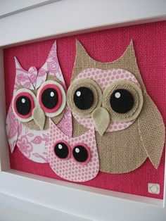 Burlap and fabric owls in a shadow box, would be super cute in a child's room. Just a pic, no instructions, but I would just need to copy the pic and cut pieces, then glue together on pink burlap