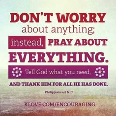Don't worry about anything; instead, pray about everything. Tell God what you need and thank him for all He has done. Philippians 4:6
