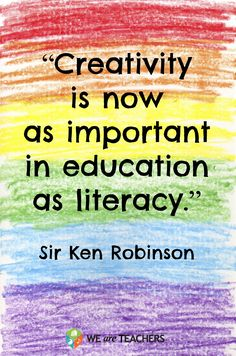 'Creativity is now as important in education as literacy.' - Sir Ken Robinson via weareteachers #Quotation #Education #Creativity
