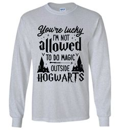 You're Lucky I'm Not Allowed To Do Magic Outside Hogwarts Long Sleeve T-Shirt is designed and printed in U. Gildan Long Sleeve T-Shirt Easy to fit in, ver Sarcastic Shirts, Funny Shirt Sayings, Funny Tee Shirts, Funny Sweatshirts, T Shirts With Sayings, Cute Shirts, Slogan Tshirt, Harry Potter Shirts, Harry Potter Merchandise