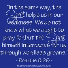 Thank you Lord, for interceding for us with groans like our groans of grief or pain.  Thank you for relating to our struggle - because You surely don't have to
