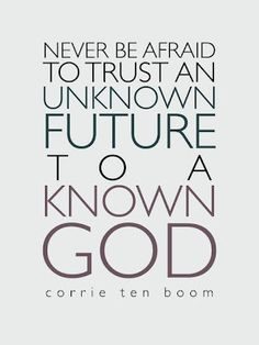 """""""Never be afraid to trust an unknown future to a known God."""" -Corrie ten Boom"""