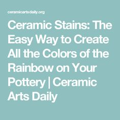 Ceramic Stains: The Easy Way to Create All the Colors of the Rainbow on Your Pottery | Ceramic Arts Daily
