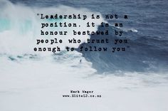 """Leadership is not a position, it is a honour bestowed by people who trust you enough to follow you"""" Mark Wager"""