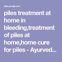piles treatment at home in bleeding,treatment of piles at home,home cure for piles - Ayurveda Homeopathic Allopathic Home Remedies for Piles in HIndi