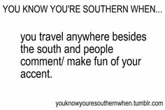 Yes indeed. In Montana, people kept telling me I have an accent when I talk. I didn't notice it myself. I guess MS/AL girls just sound different than the ones in MT. And, OMG, the people in WA kept commenting on it as well.