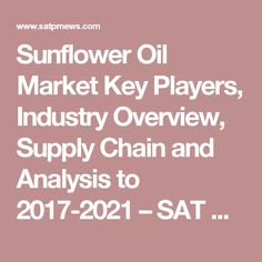 Sunflower Oil Market Key Players, Industry Overview, Supply Chain and Analysis to 2017-2021 – SAT Press Releases