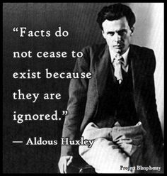 """""""Facts do not cease to exist because they are ignored."""" ~ Aldous Huxley"""
