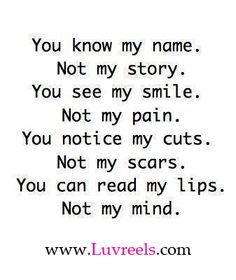 you know my name not my story  THEN YOU DON'T ME AT ALL !