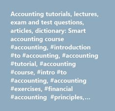 Accounting tutorials, lectures, exam and test questions, articles, dictionary: Smart accounting course #accounting, #introduction #to #accounting, #accounting #tutorial, #accounting #course, #intro #to #accounting, #accounting #exercises, #financial #accounting #principles, #simple #accounting, #financial #accounting #tutorial, #free #accounting #lesson…