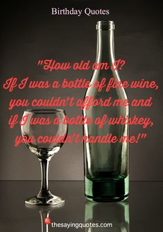 How old am I If I was a bottle of fine wine, you couldn_t afford me and if I was a bottle of whiskey, you couldn_t handle me! Cute Happy Birthday Quotes, Happy Birthday Me, It's Your Birthday, How Old Am I, Wine Quotes, Joy And Happiness, True Friends, Happy Anniversary, Forget