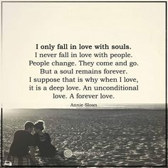 Love Quotes I only fall in love with souls. I never fall in love with people. People change, They come and go. But a soul remains forever. I suppose that is why when i love it is a deep love. An unconditional love... A forever Love.