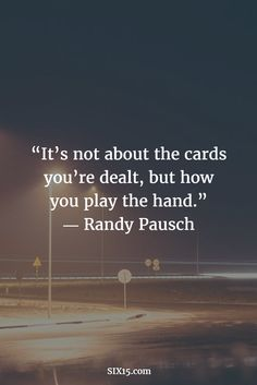 It's not about the cards you're dealt, but how you play the hand.......Randy Pausch