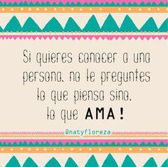 Si quieres conocer a una persona no le preguntes lo que piensa, si no lo que ama! #NatyFloreza #Amor #FraseDelDía #Frases #Vida