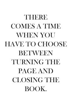 """""""There comes a time when you have to choose between turning the page and closing the book."""""""