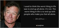 I used to think the worst thing in life was to end up all alone. It's not. The worst thing in life is to end up with people who make you feel all alone. - Robin Williams