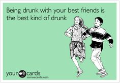 Being drunk with your best friends is the best kind of drunk. | College Ecard | someecards.com