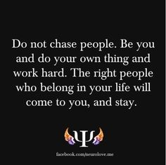 Do not chase people. Be you and do your own thing and work hard. The right people who belong in your life will come to you, and stay.