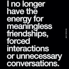 I longer have the energy for meaningless friendships