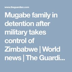 Mugabe family in detention after military takes control of Zimbabwe | World news | The Guardian