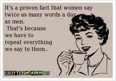 It's a proven fact that women say twice as many words a day as men. That's cause we have to repeat everything we say to them!