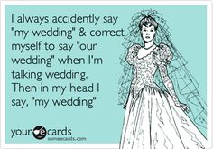 Funny Wedding Ecard: I always accidently say 'my wedding' & correct myself to say 'our wedding' when I'm talking wedding. Then in my head I say, 'my wedding'.