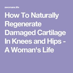 How To Naturally Regenerate Damaged Cartilage In Knees and Hips - A Woman's Life
