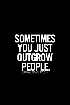 I do outgrow people the same way most people I currently hang with dont grow Famous Quotes For Success