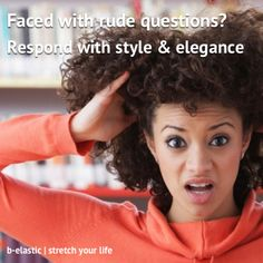 New b-mail: dealing with rude questions with style and elegance. Follow my easy to apply steps to keep your chin high and relationships together. http://www.b-elastic.com/2014/07/dealing-with-rude-questions/?utm_campaign=coschedule&utm_source=pinterest&utm_medium=b-elastic%20(Stretch%20your%20life%20%7C%20handy%20how-tos)&utm_content=dealing%20with%20rude%20questions%20with%20style%20and%20elegance